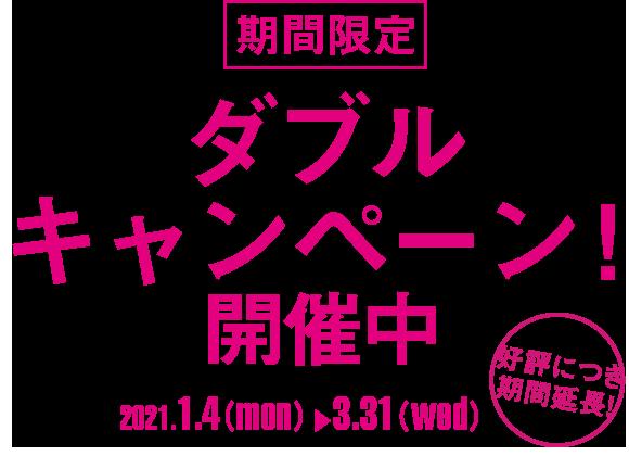 期間限定 ダブルキャンペーン!開催中 2021.1.4(mon)-2.27(sat)
